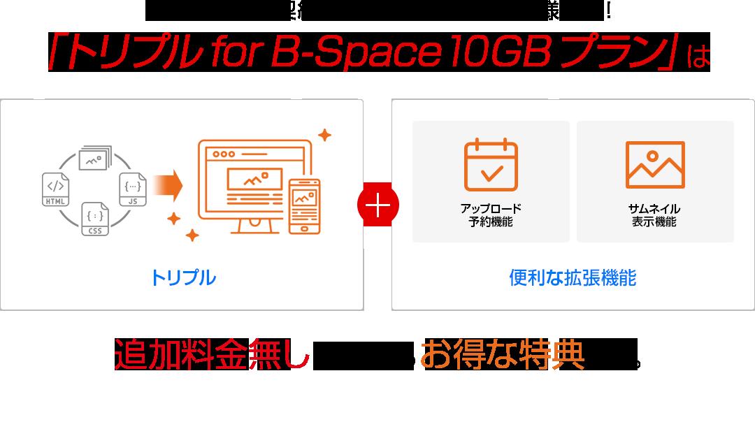 B-Spaceのご契約を検討されているストア様必見! 「トリプル for B-Space 10GBプラン」は追加料金無しで使えるお得な特典です。